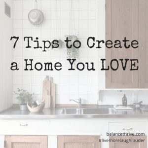 7 Tips to Create a Home You LOVE